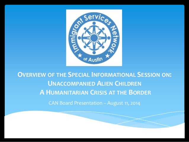 OVERVIEW OF THE SPECIAL INFORMATIONAL SESSION ON:  UNACCOMPANIED ALIEN CHILDREN  A HUMANITARIAN CRISIS AT THE BORDER  CAN ...