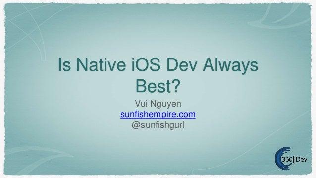 Is Native iOS Dev Always Best? Vui Nguyen sunfishempire.com @sunfishgurl