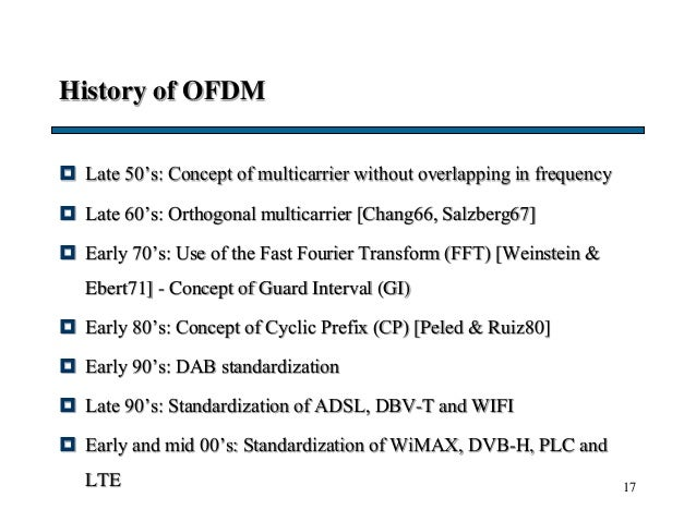 17 History of OFDM  Late 50's: Concept of multicarrier without overlapping in frequency  Late 60's: Orthogonal multicarr...