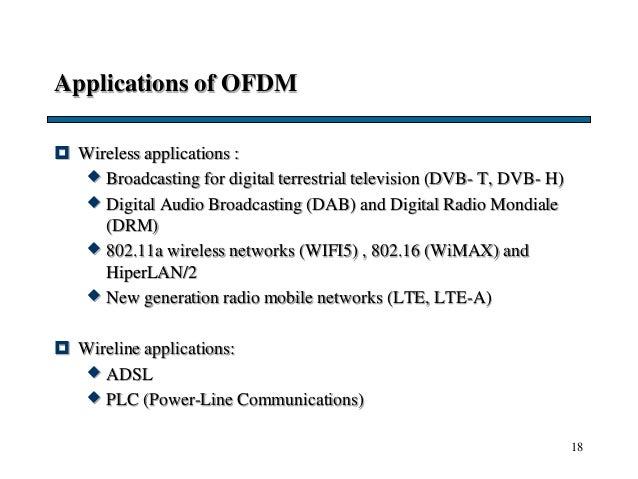 18 Applications of OFDM  Wireless applications :  Broadcasting for digital terrestrial television (DVB- T, DVB- H)  Dig...