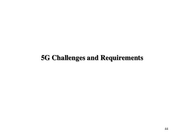 5G Challenges and Requirements 44