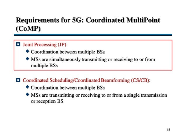 Requirements for 5G: Coordinated MultiPoint (CoMP)  Joint Processing (JP):  Coordination between multiple BSs  MSs are ...