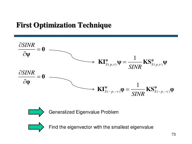 First Optimization Technique SINR   0 ψ ( , ) ( , ) 1 S p S p SINR  φ φ KI ψ KS ψ Generalized Eigenvalue Problem Fin...
