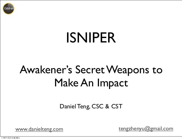 www.danielteng.com tengzhenyu@gmail.com ISNIPER Awakener's Secret Weapons to Make An Impact Daniel Teng, CSC & CST 13年9月25...