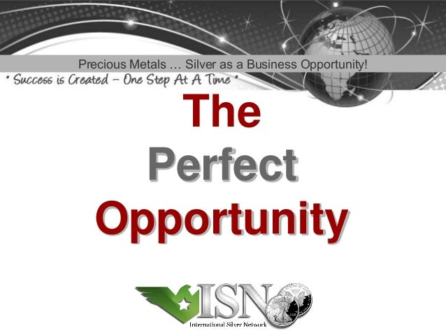 Precious Metals … Silver as a Business Opportunity!     The    Perfect  Opportunity