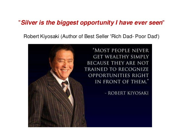 """""""Silver is the biggest opportunity I have ever seen"""" Robert Kiyosaki (Author of Best Seller Rich Dad- Poor Dad)"""
