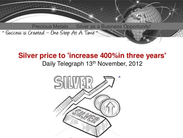 Precious Metals … Silver as a Business Opportunity!Silver price to increase 400%in three years        Daily Telegraph 13th...