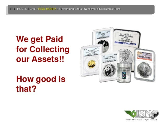 ISN PRODUCTS Are - REAL MONEY - Government Struck Numismatic Collectable Coins    We get Paid    for Collecting    our Ass...