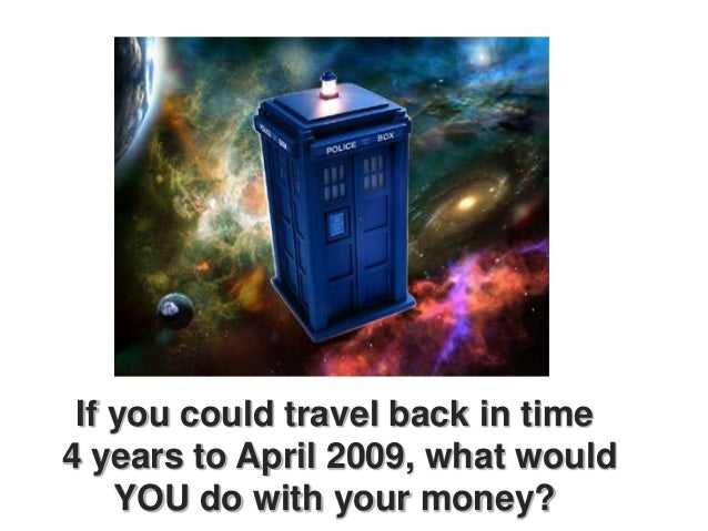 If you could travel back in time4 years to April 2009, what would    YOU do with your money?
