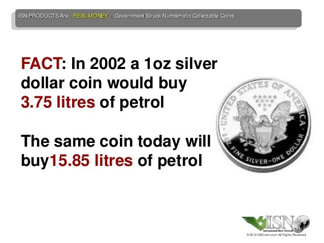 ISN PRODUCTS Are - REAL MONEY - Government Struck Numismatic Collectable CoinsFACT: In 2002 a 1oz silverdollar coin would ...