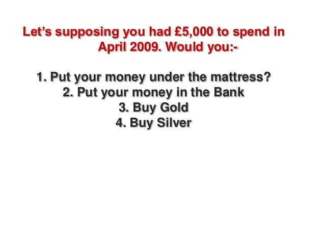 Let's supposing you had £5,000 to spend in            April 2009. Would you:-  1. Put your money under the mattress?      ...