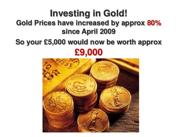 Investing in Gold!Gold Prices have increased by approx 80%             since April 2009So your £5,000 would now be worth a...