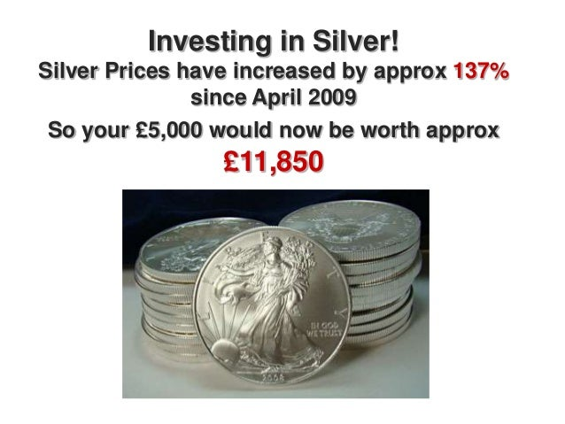 Investing in Silver!Silver Prices have increased by approx 137%               since April 2009 So your £5,000 would now be...