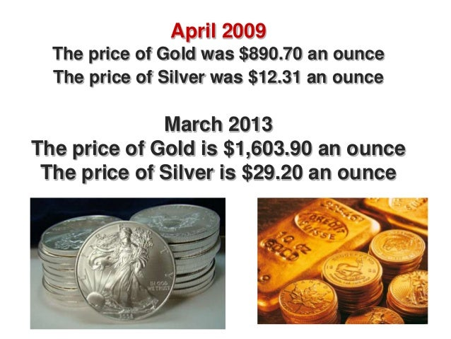 April 2009  The price of Gold was $890.70 an ounce  The price of Silver was $12.31 an ounce              March 2013The pri...