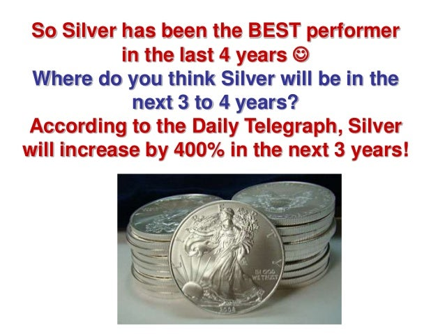 So Silver has been the BEST performer           in the last 4 years  Where do you think Silver will be in the            ...