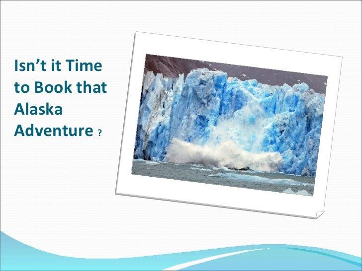 Isn't it Time to Book that Alaska Adventure  ?