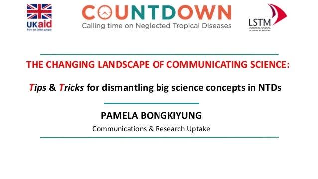 THE CHANGING LANDSCAPE OF COMMUNICATING SCIENCE: Tips & Tricks for dismantling big science concepts in NTDs PAMELA BONGKIY...