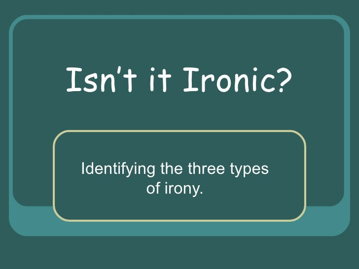 Isn't it Ironic? Identifying the three types of irony.