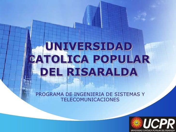 UNIVERSIDAD CATOLICA POPULAR DEL RISARALDA<br />PROGRAMA DE INGENIERIA DE SISTEMAS Y TELECOMUNICACIONES<br />