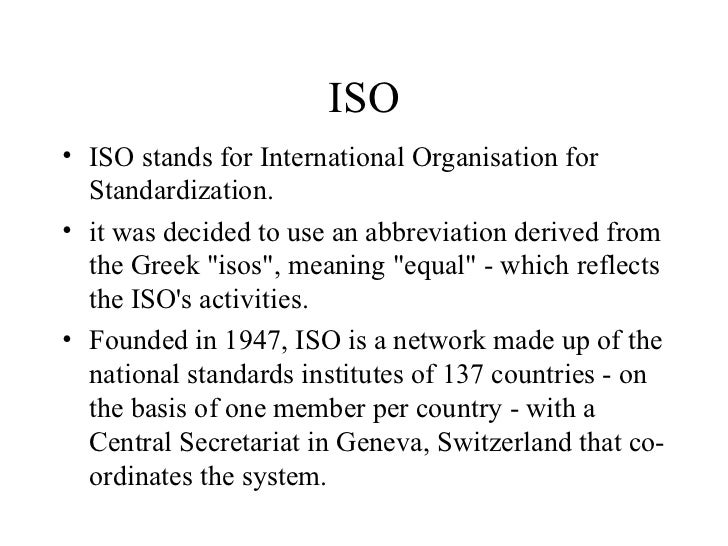 ISO <ul><li>ISO stands for International Organisation for Standardization.  </li></ul><ul><li>it was decided to use an abb...