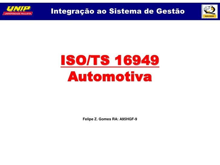 Integração ao Sistema de Gestão  ISO/TS 16949   Automotiva       Felipe Z. Gomes RA: A95HGF-9