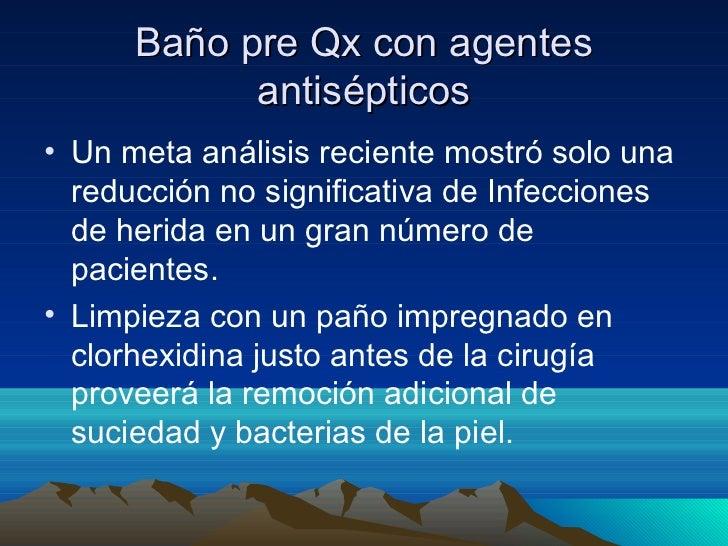 Baño pre Qx con agentes            antisépticos• Un meta análisis reciente mostró solo una  reducción no significativa de ...