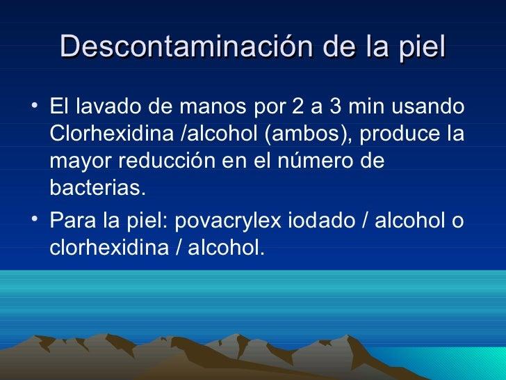 Descontaminación de la piel• El lavado de manos por 2 a 3 min usando  Clorhexidina /alcohol (ambos), produce la  mayor red...