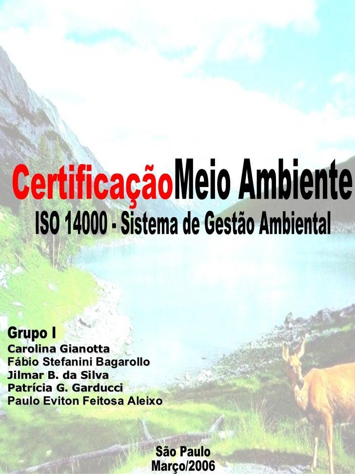 Certificação Meio Ambiente  ISO 14000 - Sistema de Gestão Ambiental São Paulo Março/2006 Grupo I Carolina Gianotta Fábio S...
