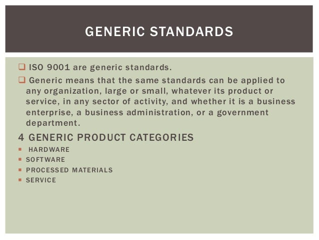  ISO 9001 are generic standards.  Generic means that the same standards can be applied to any organization, large or sma...