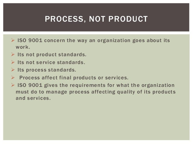  ISO 9001 concern the way an organization goes about its work.  Its not product standards.  Its not service standards. ...