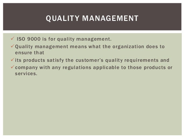  ISO 9000 is for quality management. Quality management means what the organization does to ensure that its products sa...