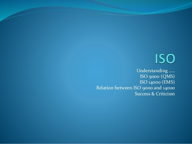 Understanding ….. ISO 9000 (QMS) ISO 14000 (EMS) Relation between ISO 9000 and 14000 Success & Criticism
