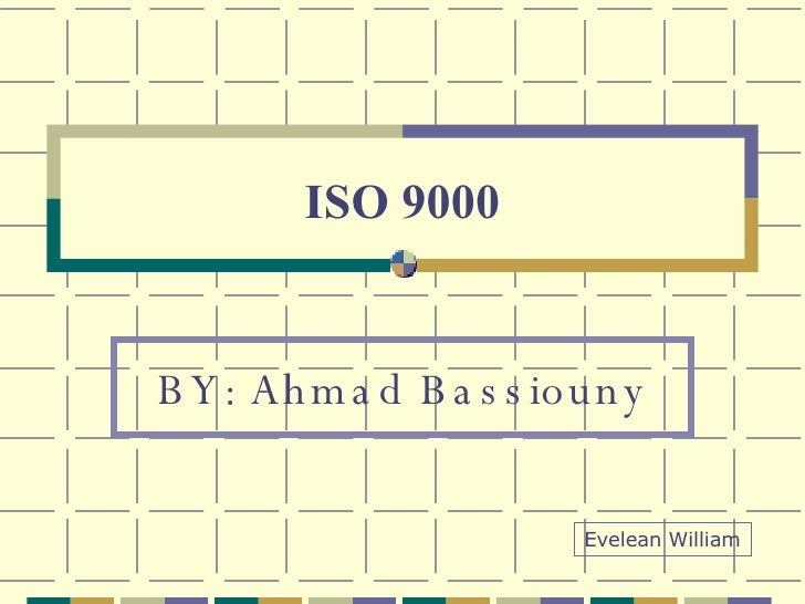 ISO 9000 BY: Ahmad Bassiouny Evelean William