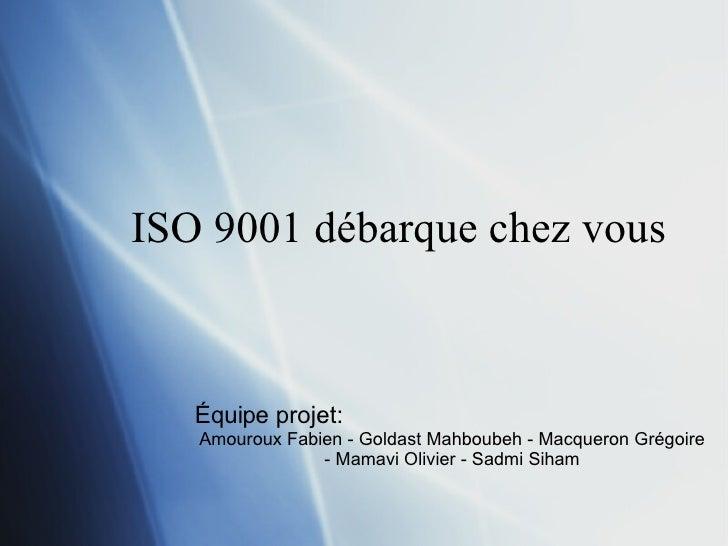 ISO 9001 débarque chez vous Équipe projet:  Amouroux Fabien - Goldast Mahboubeh - Macqueron Grégoire - Mamavi Olivier - Sa...