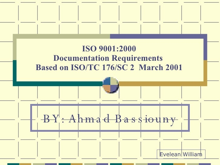 ISO 9001:2000 Documentation Requirements  Based on ISO/TC 176/SC 2  March 2001 BY: Ahmad Bassiouny Evelean William