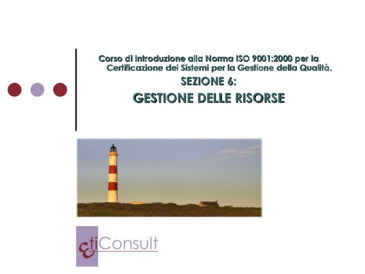 Corso di Introduzione alla Norma ISO 9001:2000 per la Certificazione dei Sistemi per la Gestione della Qualità. SEZIONE 6:...