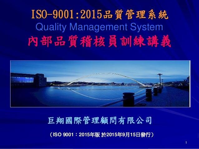 1 巨翔國際管理顧問有限公司 (ISO 9001:2015年版 於2015年9月15日發行) ISO-9001:2015品質管理系統 Quality Management System 內部品質稽核員訓練講義