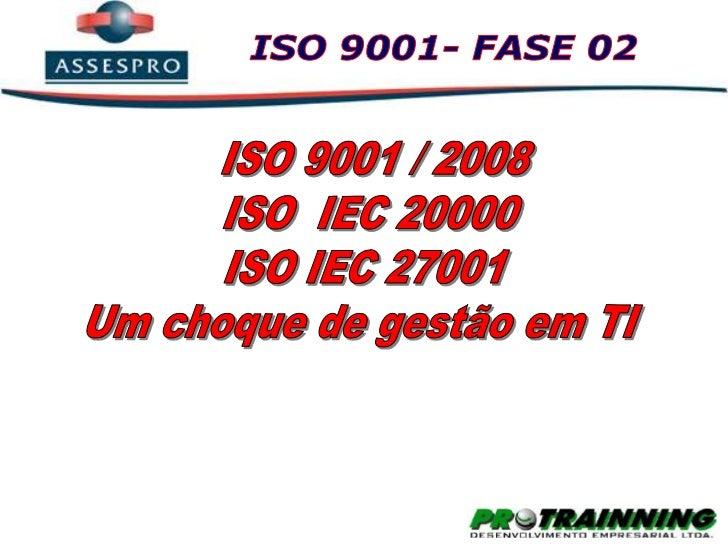 ISO 9001- FASE 02<br />ISO 9001 / 2008<br />ISO  IEC 20000<br />ISO IEC 27001<br />Um choque de gestão em TI<br />