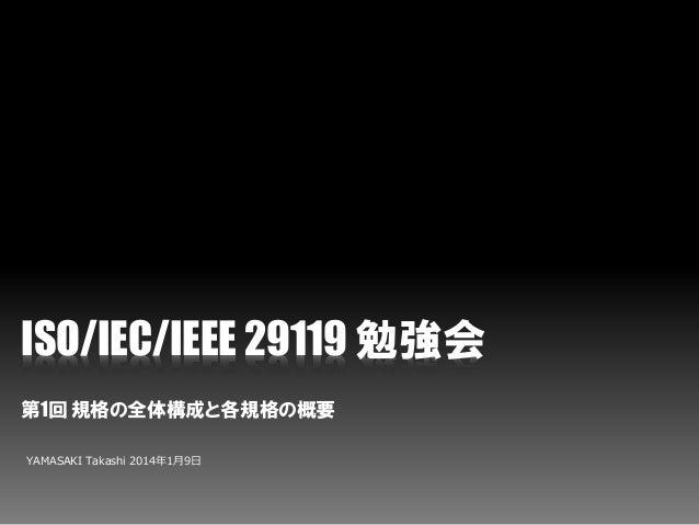 ISO/IEC/IEEE 29119 勉強会 第1回 規格の全体構成と各規格の概要 YAMASAKI Takashi 2014年1月9日