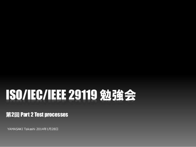 ISO/IEC/IEEE 29119 勉強会 第2回 Part 2 Test processes YAMASAKI Takashi 2014年1月28日