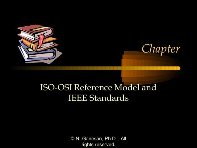 Chapter ISO-OSI Reference Model and IEEE Standards  © N. Ganesan, Ph.D. , All rights reserved.