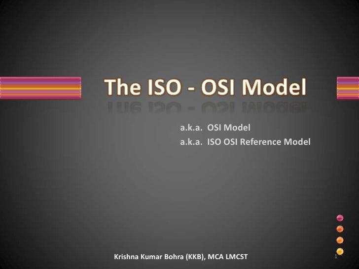 The ISO - OSI Model<br />a.k.a.  OSI Model<br />a.k.a.  ISO OSI Reference Model<br />1<br />Krishna Kumar Bohra (KKB), MCA...
