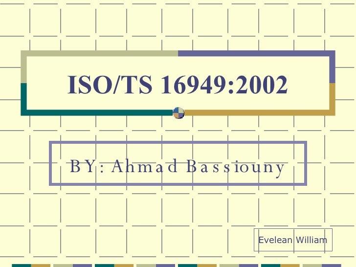 ISO/TS 16949:2002 BY: Ahmad Bassiouny Evelean William