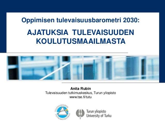Anita Rubin Tulevaisuuden tutkimuskeskus, Turun yliopisto www.tse.fi/tutu Oppimisen tulevaisuusbarometri 2030: AJATUKSIA T...