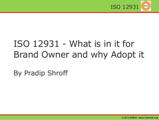 © 2013 HOMAI www.homai.org ISO 12931 ISO 12931 - What is in it for Brand Owner and why Adopt it By Pradip Shroff