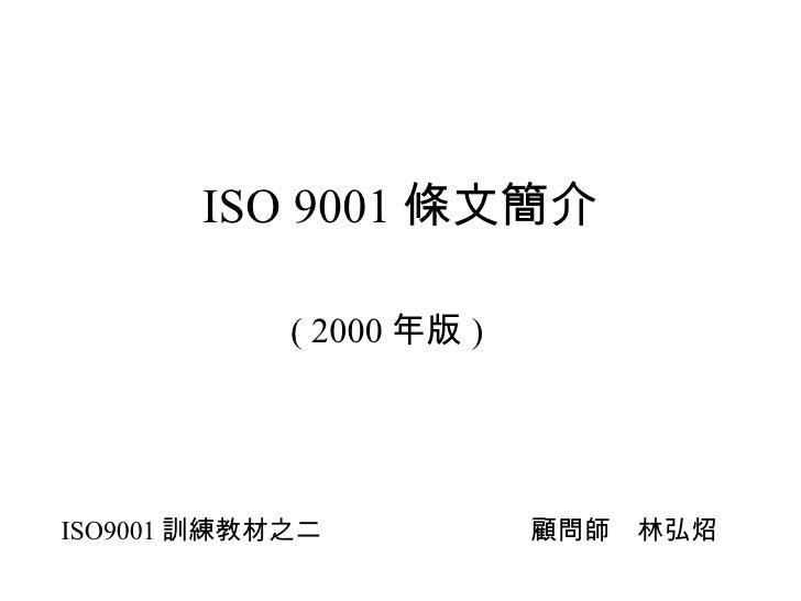 ISO 9001 條文簡介 ( 2000 年版 ) ISO9001 訓練教材之二 顧問師 林弘炤
