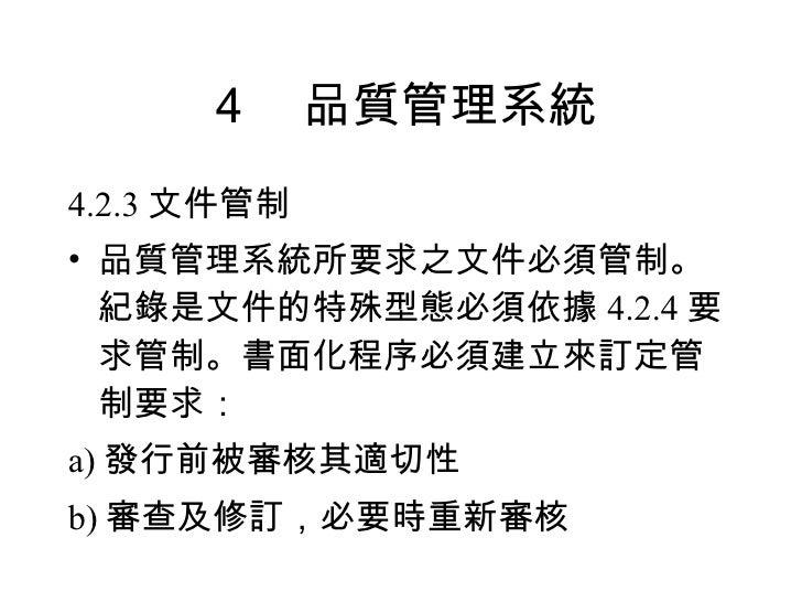 4 品質管理系統 <ul><li>4.2.3 文件管制 </li></ul><ul><li>品質管理系統所要求之文件必須管制。紀錄是文件的特殊型態必須依據 4.2.4 要求管制。書面化程序必須建立來訂定管制要求: </li></ul><ul><...