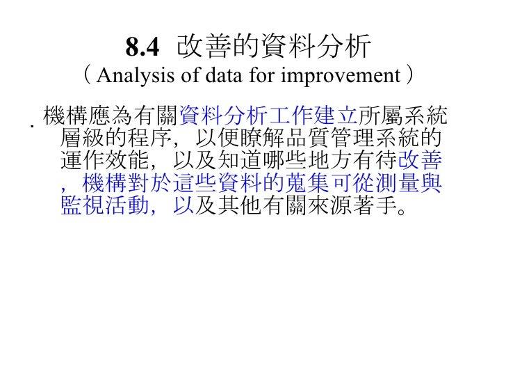 8.4 改善的資料分析 ( Analysis of data for improvement ) <ul><li> 機構應為有關 資料分析工作建立 所屬系統層級的程序,以便瞭解品質管理系統的運作效能,以及知道哪些地方有待 改善,機構對於這些資...
