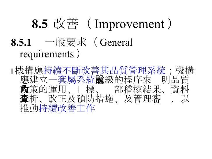 8.5 改善 ( Improvement ) 8.5.1  一般要求 ( General requirements )  機構應 持續不斷改善其品質管理系統 ;機構應建立 一套屬系統 層級的程序來說明品質政策的運用、目標、內部稽核結果、資料分...