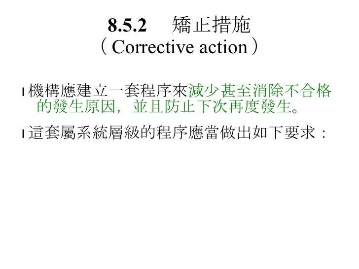 8.5.2  矯正措施 ( Corrective action )  機構應建立一套程序來 減少甚至消除不合格的發生原因,並且防止下次再度發生 。  這套屬系統層級的程序應當做出如下要求: